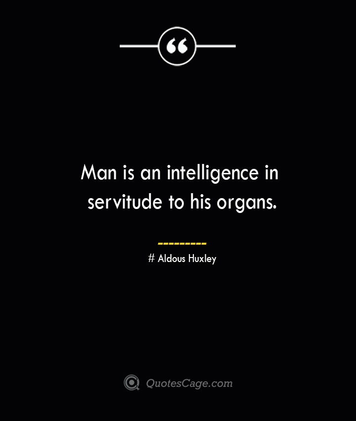 Man is an intelligence in servitude to his organs.— Aldous