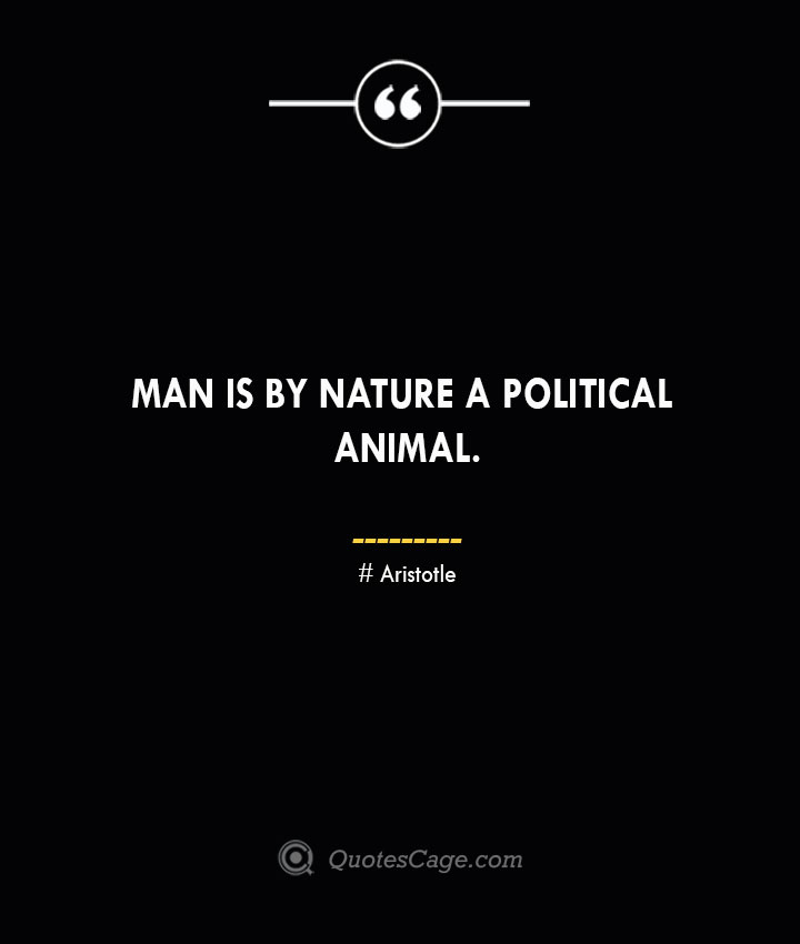 Man is by nature a political animal.— Aristotle