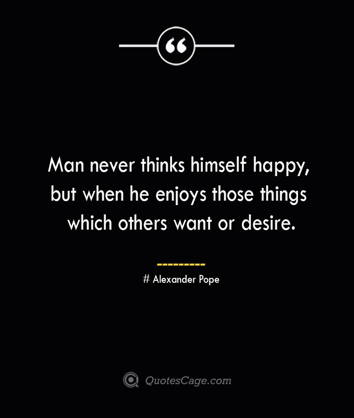 Man never thinks himself happy but when he enjoys those things which others want or desire.— Alexander Pope