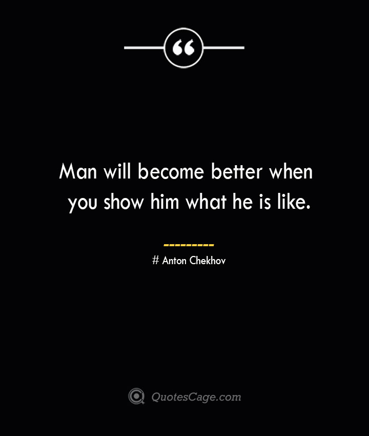 Man will become better when you show him what he is like. Anton Chekhov