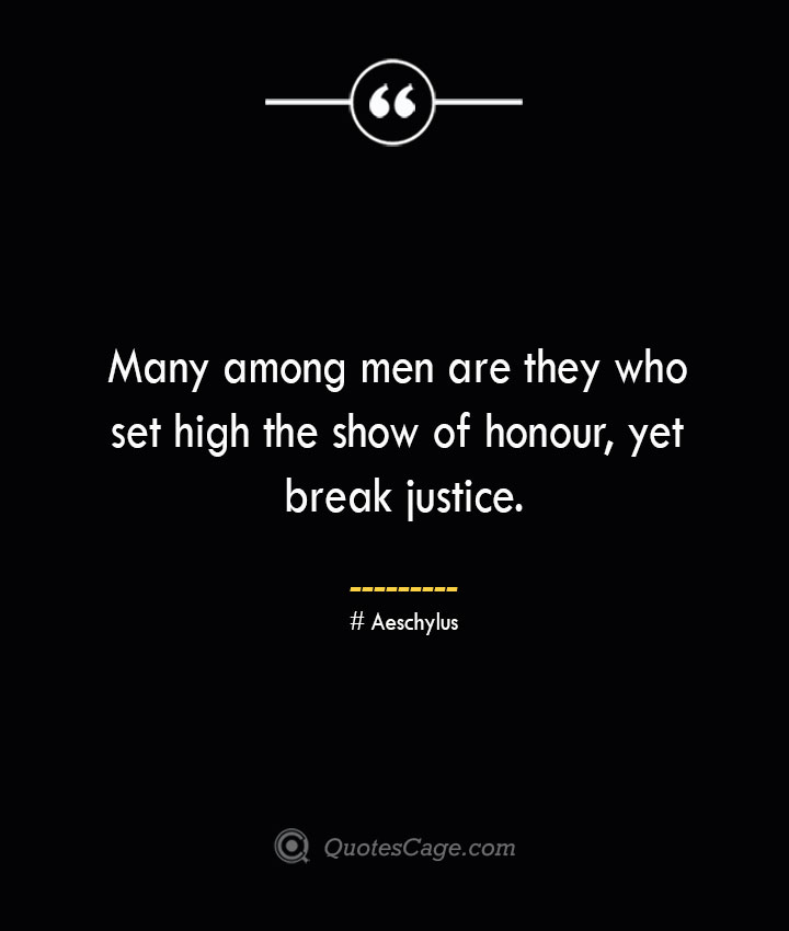 Many among men are they who set high the show of honour yet break justice. Aeschylus