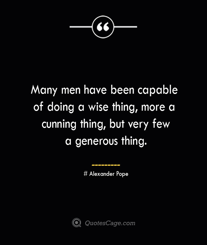 Many men have been capable of doing a wise thing more a cunning thing but very few a generous thing.— Alexander Pope