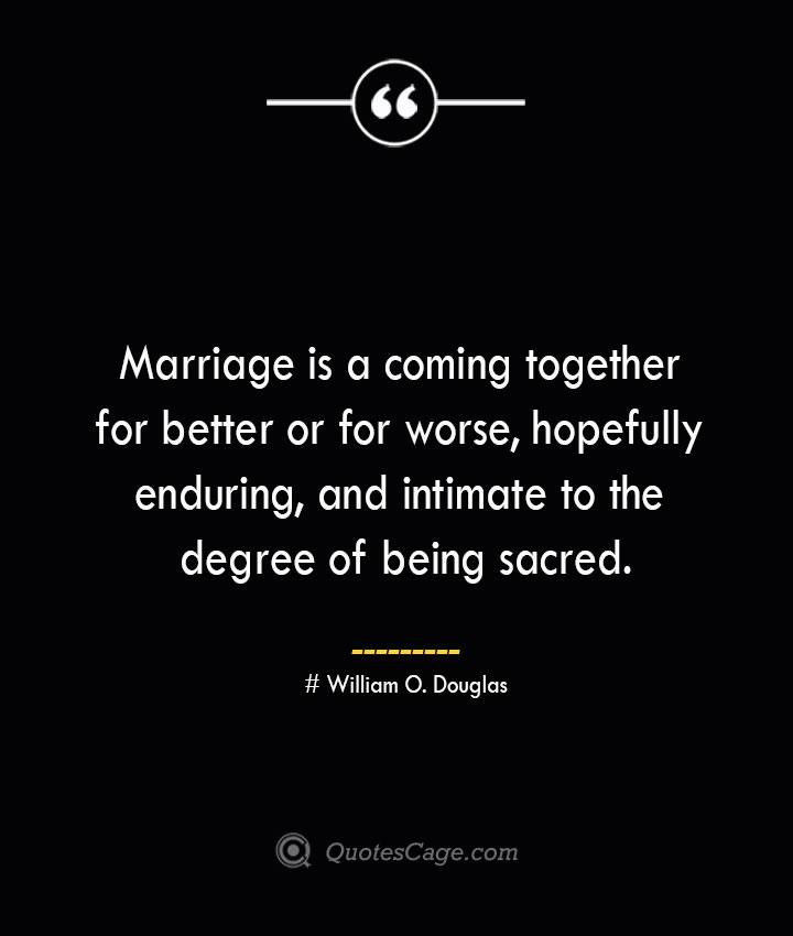Marriage is a coming together for better or for worse hopefully enduring and intimate to the degree of being sacred.— William O. Douglas