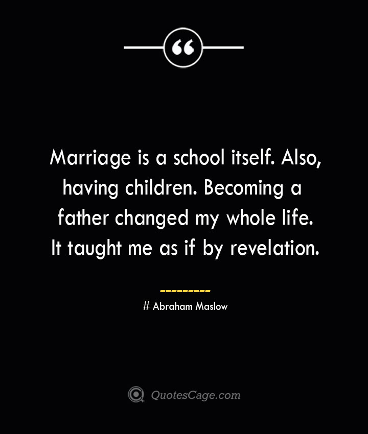 Marriage is a school itself. Also having children. Becoming a father changed my whole life. It taught me as if by revelation. Abraham Maslow 1
