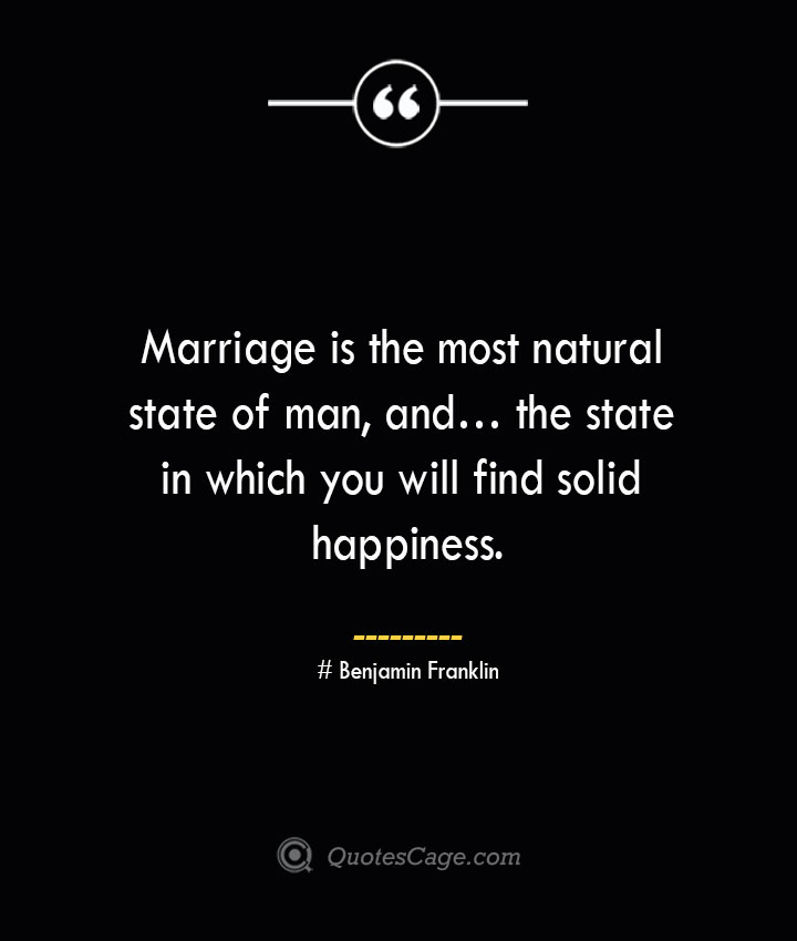 Marriage is the most natural state of man and… the state in which you will find solid happiness.— Benjamin Franklin
