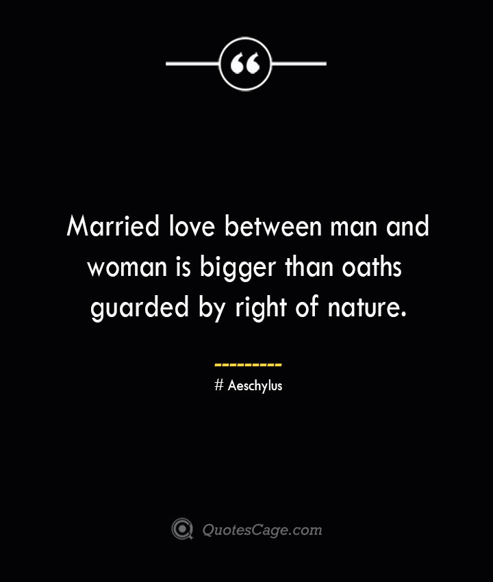 Married love between man and woman is bigger than oaths guarded by right of nature. Aeschylus