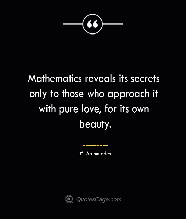 Mathematics reveals its secrets only to those who approach it with pure love for its own beauty.— Archimedes