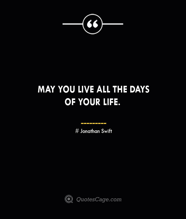 May you live all the days of your life.— Jonathan Swift