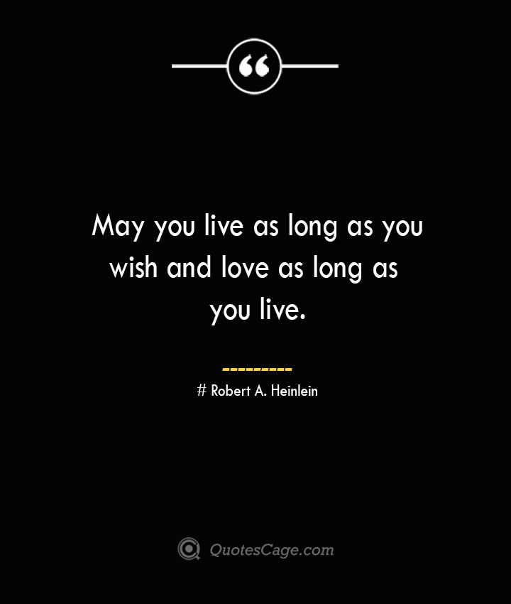May you live as long as you wish and love as long as you live.— Robert A. Heinlein