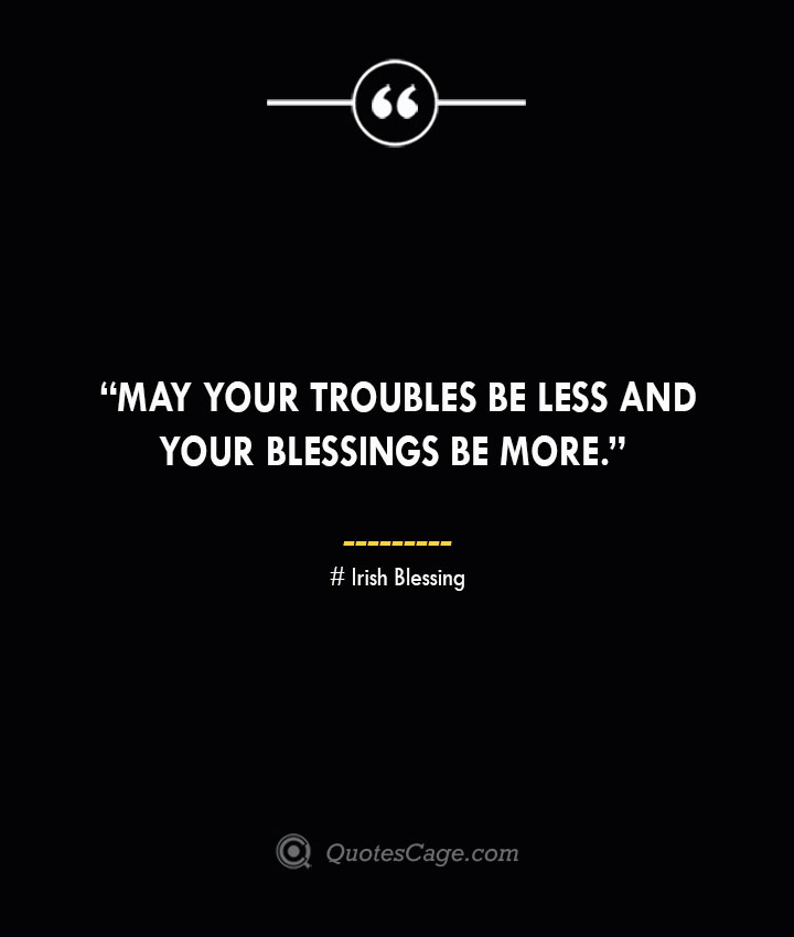 May your troubles be less and your blessings be more. —Irish Blessing