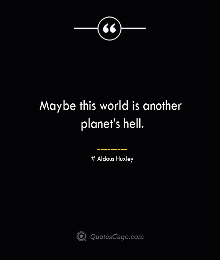 Maybe this world is another planets hell.— Aldous Huxley 1