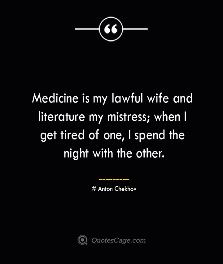 Medicine is my lawful wife and literature my mistress when I get tired of one I spend the night with the other. Anton Chekhov