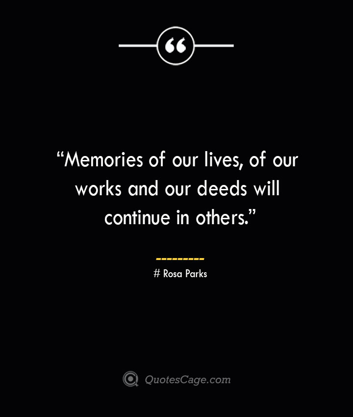 Memories of our lives of our works and our deeds will continue in others. —Rosa Parks
