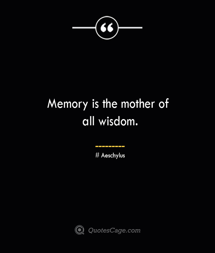 Memory is the mother of all wisdom. Aeschylus