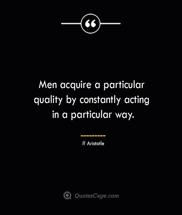 Men acquire a particular quality by constantly acting in a particular way. Aristotle