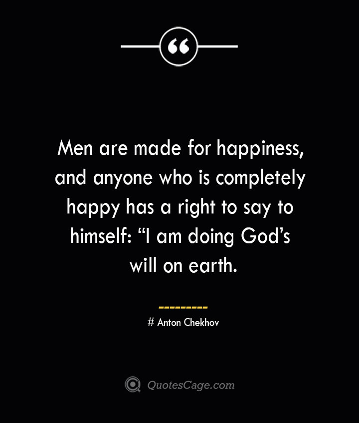 Men are made for happiness and anyone who is completely happy has a right to say to himself I am doing Gods will on earth.— Anton Chekhov