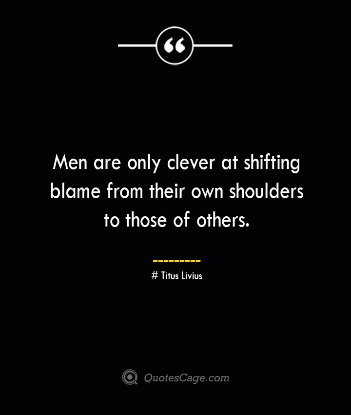 Men are only clever at shifting blame from their own shoulders to those of others. – Titus Livius.
