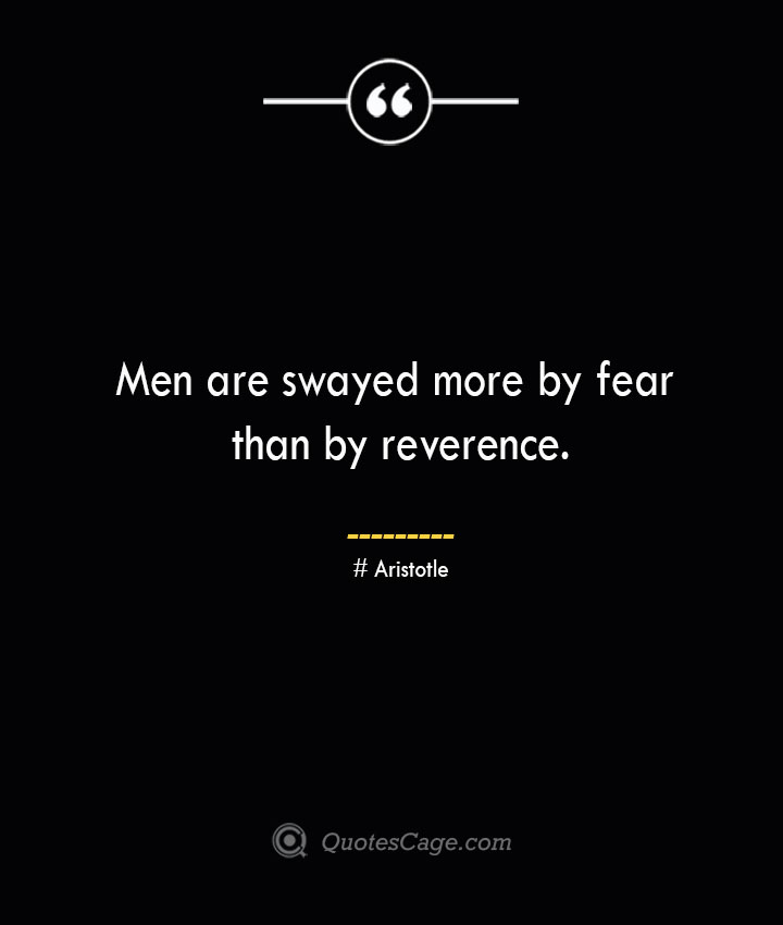 Men are swayed more by fear than by reverence. Aristotle