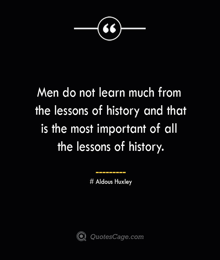 Men do not learn much from the lessons of history and that is the most important of all the lessons of history.— Aldous