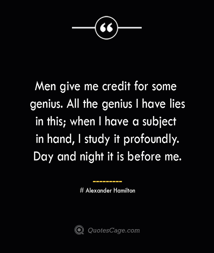 Men give me credit for some genius. All the genius I have lies in this when I have a subject in hand I study it profoundly. Day and night it is before me.— Alexander Hamilton