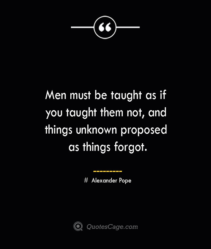 Men must be taught as if you taught them not and things unknown proposed as things forgot.— Alexander Pope 1