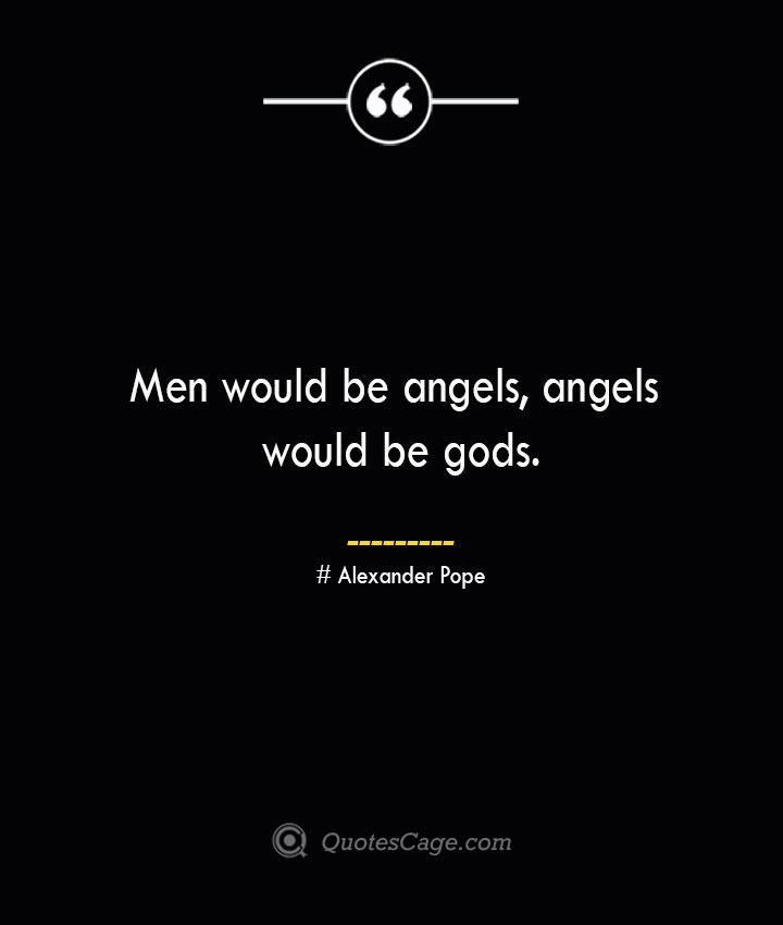 Men would be angels angels would be gods.— Alexander Pope