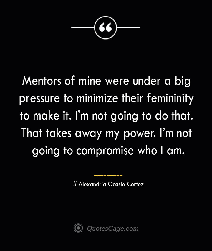 Mentors of mine were under a big pressure to minimize their femininity to make it. Im not going to do that. That takes away my power. Im not going to compromise who I am.— Alexandria Ocasio Cortez