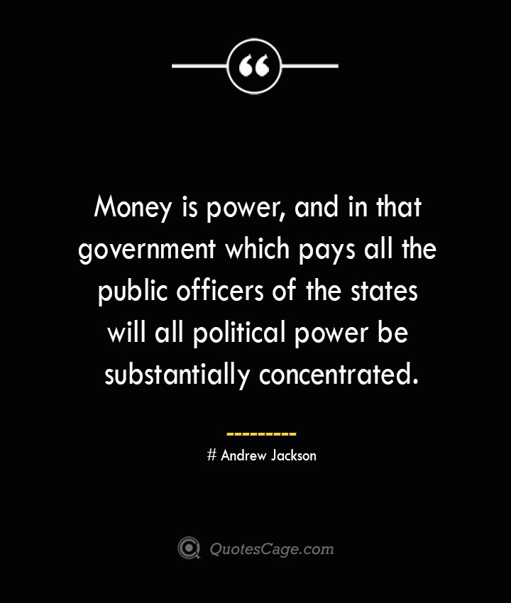 Money is power and in that government which pays all the public officers of the states will all political power be substantially concentrated.— Andrew Jackson