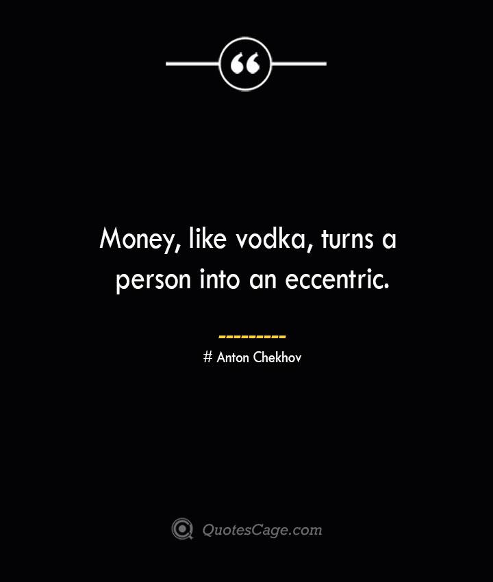 Money like vodka turns a person into an eccentric. Anton Chekhov
