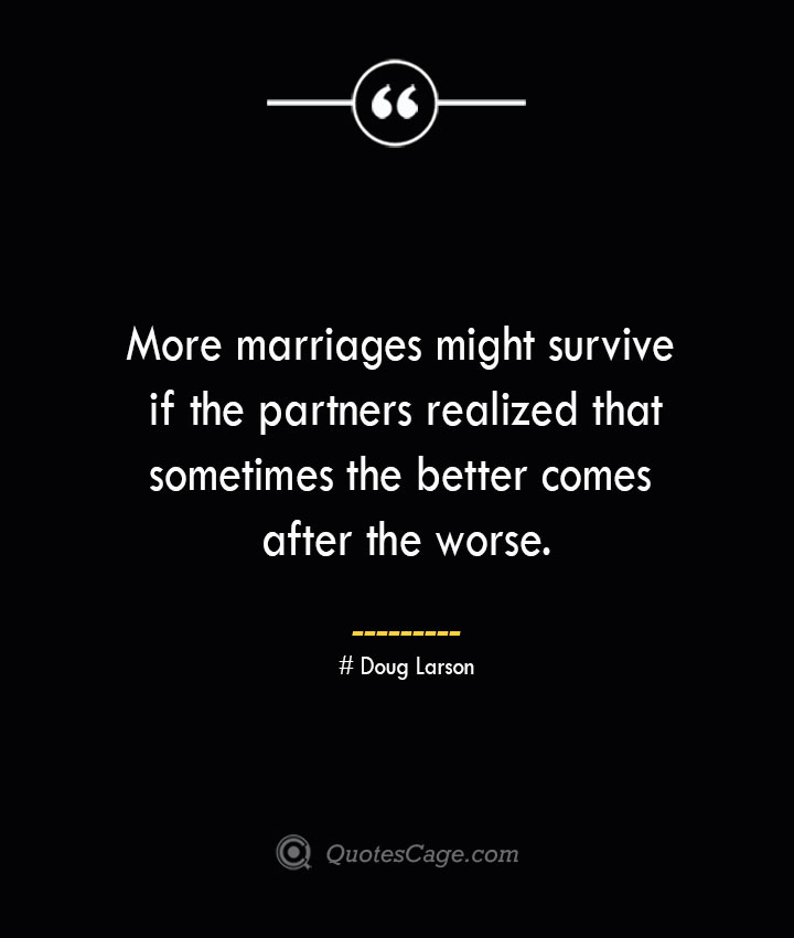 More marriages might survive if the partners realized that sometimes the better comes after the worse.— Doug Larson