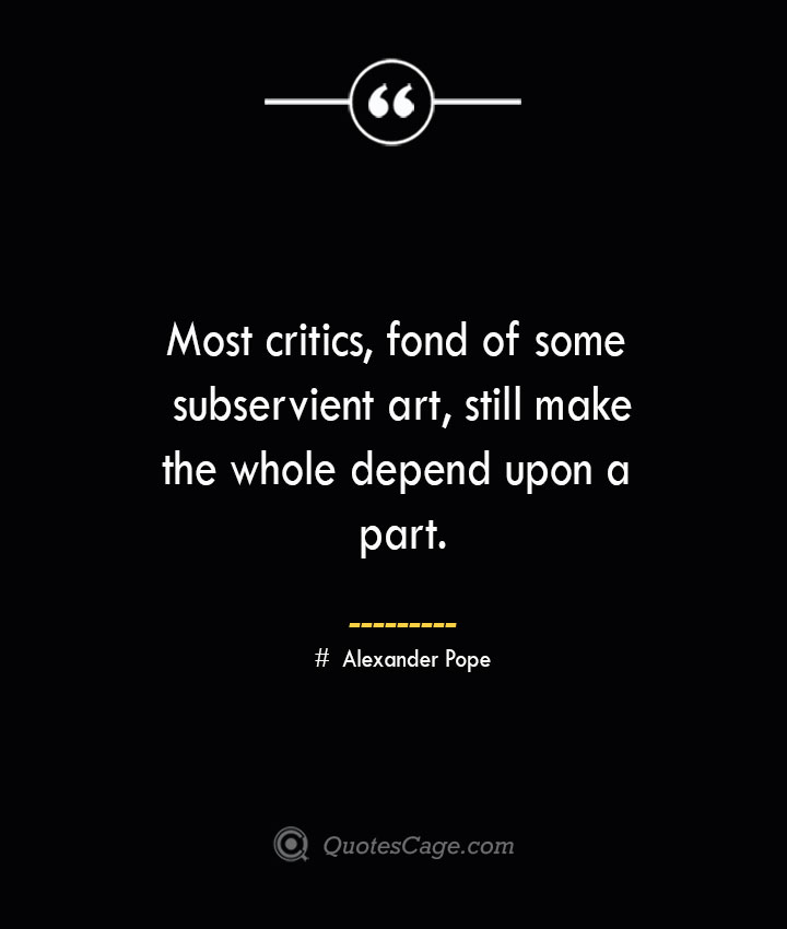 Most critics fond of some subservient art still make the whole depend upon a part.— Alexander Pope