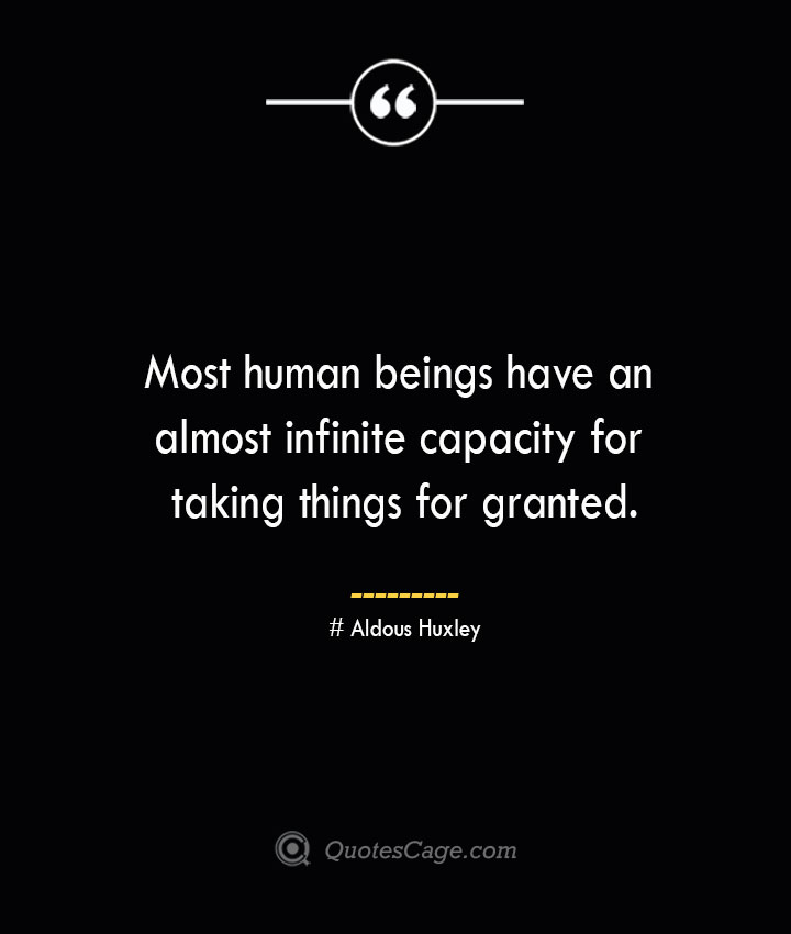 Most human beings have an almost infinite capacity for taking things for granted.— Aldous