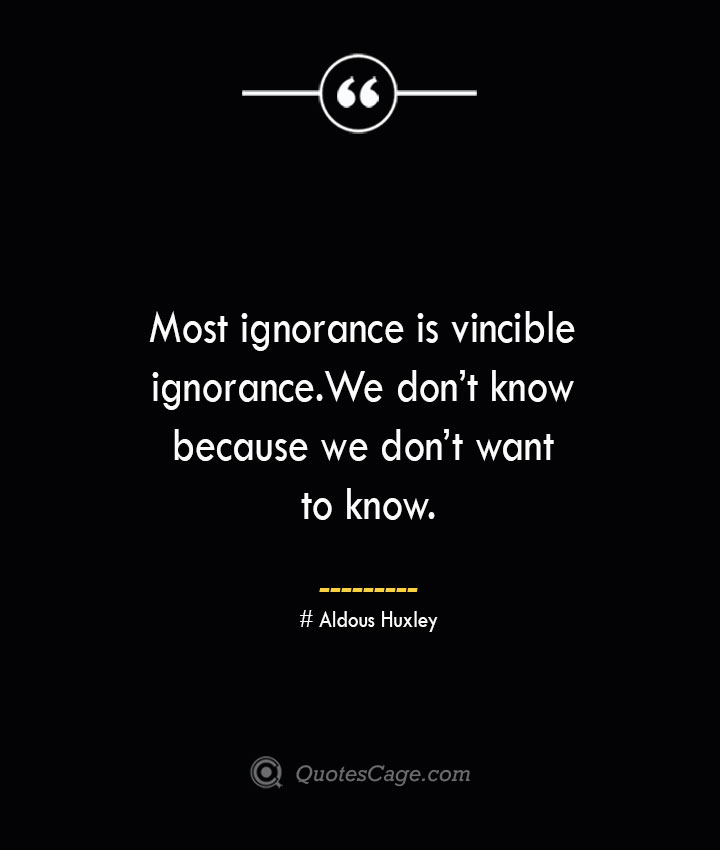 Most ignorance is vincible ignorance. We dont know because we dont want to know.— Aldous