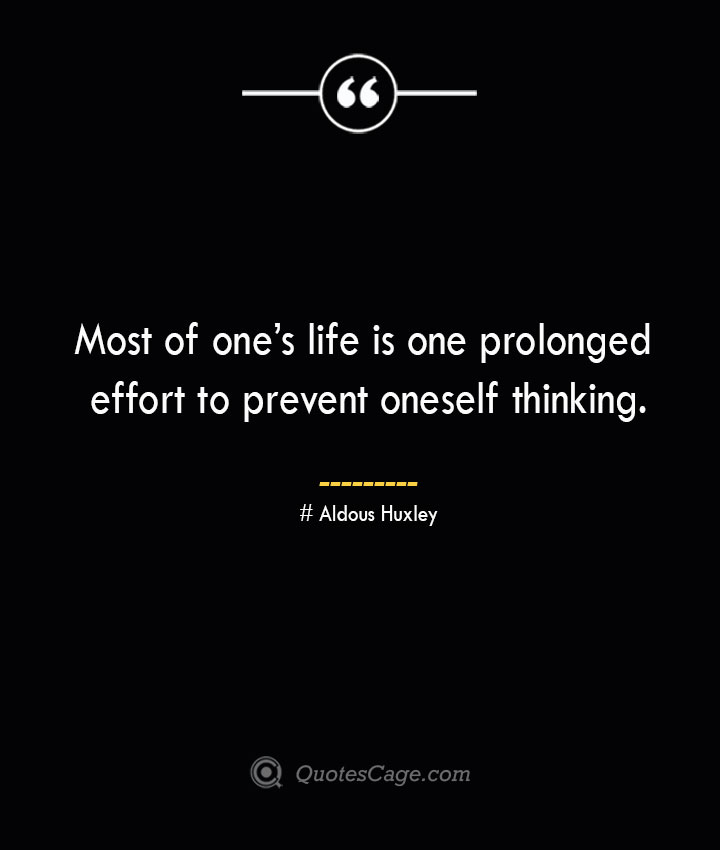 Most of ones life is one prolonged effort to prevent oneself thinking.— Aldous