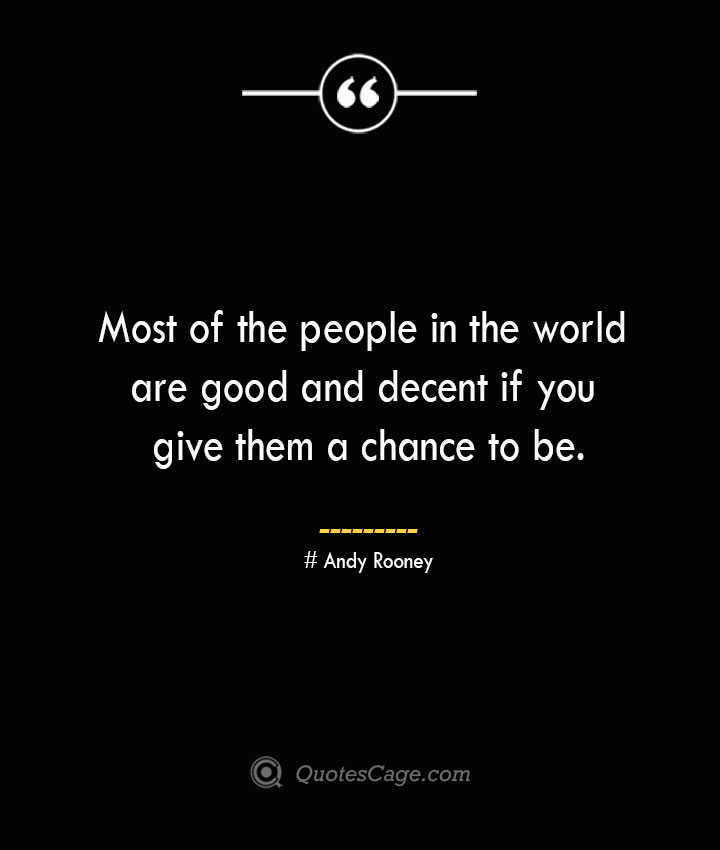 Most of the people in the world are good and decent if you give them a chance to be.— Andy Rooney