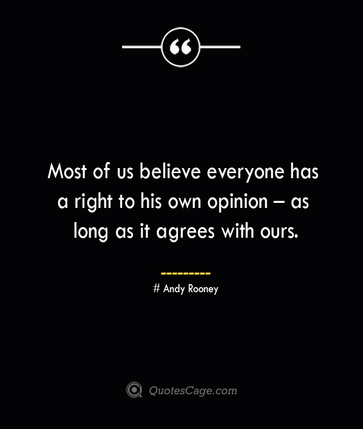 Most of us believe everyone has a right to his own opinion – as long as it agrees with ours.— Andy Rooney