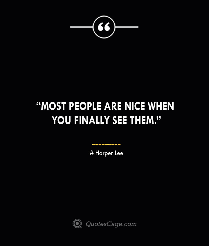 Most people are nice when you finally see them. —Harper Lee