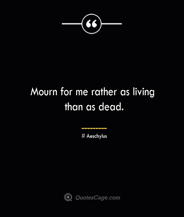 Mourn for me rather as living than as dead. Aeschylus