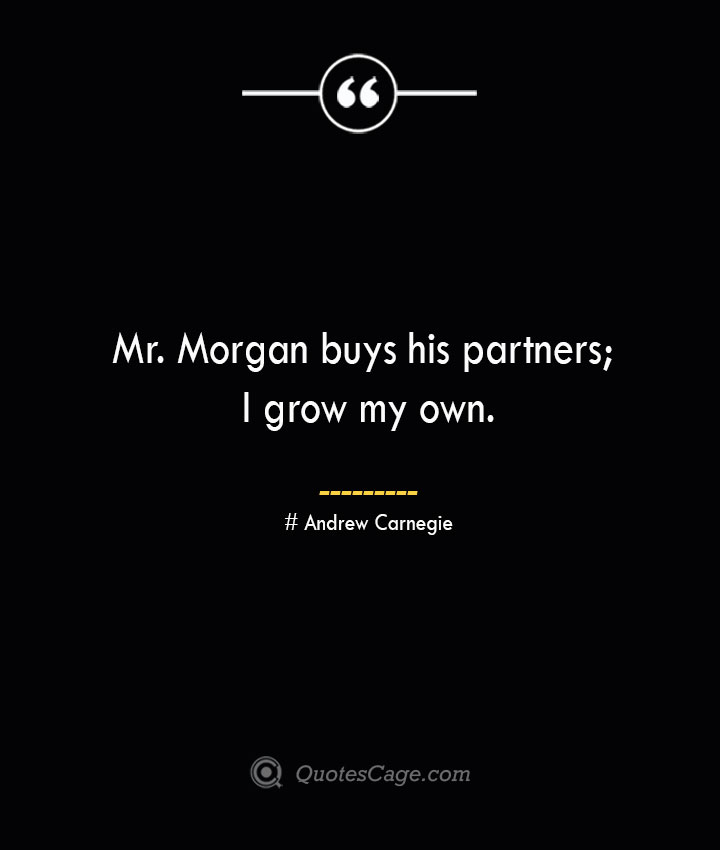 Mr. Morgan buys his partners I grow my own. Andrew Carnegie