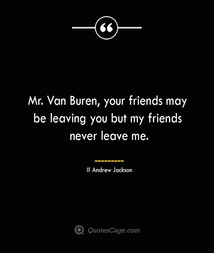 Mr. Van Buren your friends may be leaving you but my friends never leave me.— Andrew Jackson