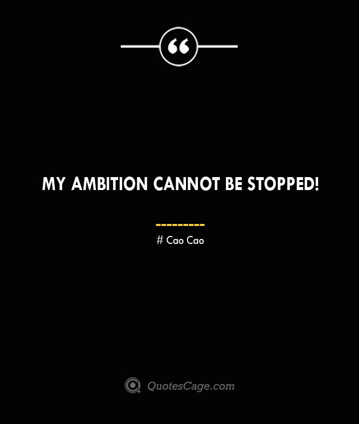 My ambition cannot be stopped Cao Cao