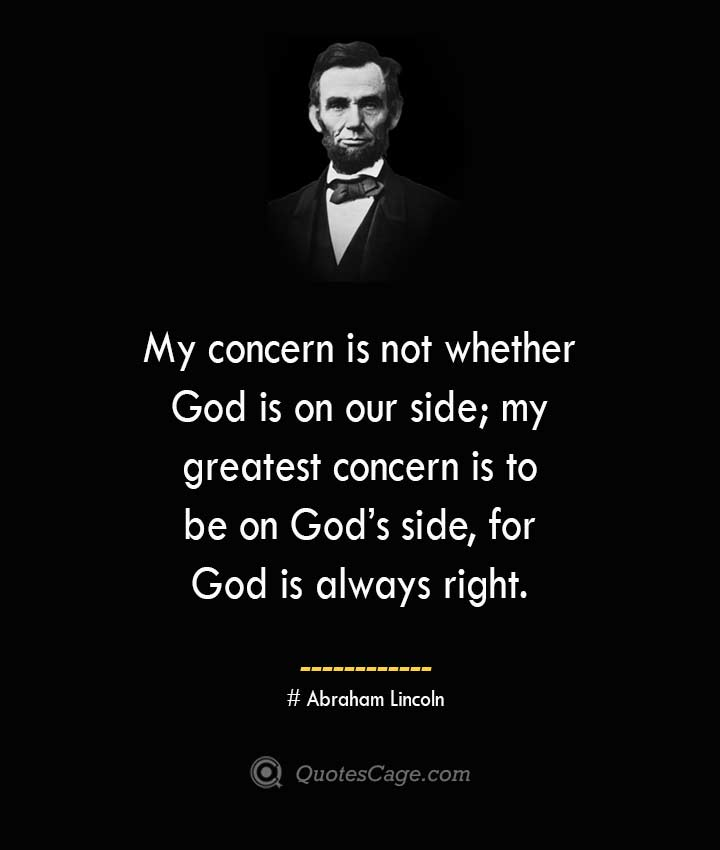 My concern is not whether God is on our side my greatest concern is to be on Gods side for God is always right.— Abraham Lincoln