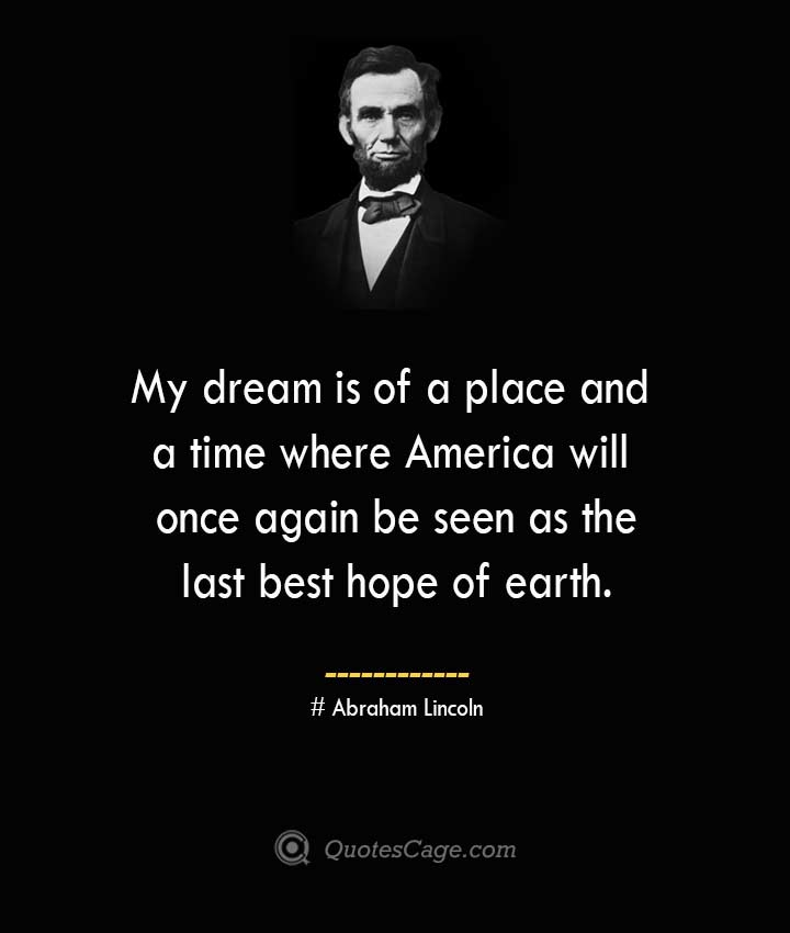 My dream is of a place and a time where America will once again be seen as the last best hope of earth. –Abraham Lincoln