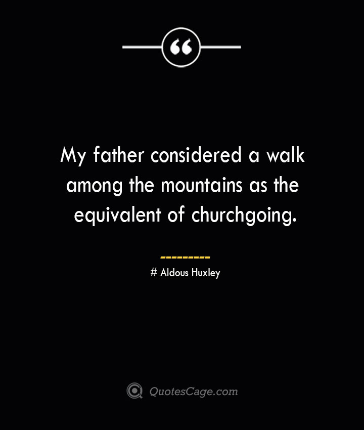 My father considered a walk among the mountains as the equivalent of churchgoing.— Aldous