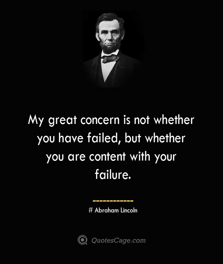 My great concern is not whether you have failed but whether you are content with your failure.— Abraham Lincoln 1