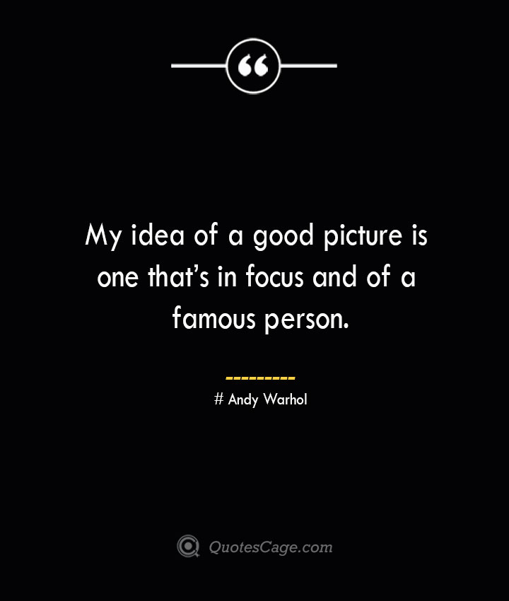 My idea of a good picture is one thats in focus and of a famous person.— Andy Warhol