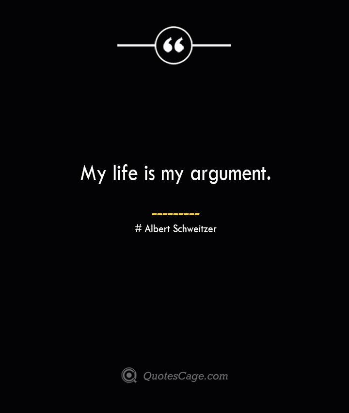 My life is my argument.— Albert Schweitzer