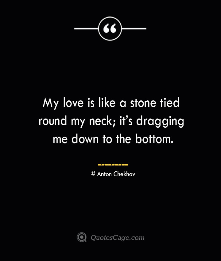 My love is like a stone tied round my neck its dragging me down to the bottom. Anton Chekhov