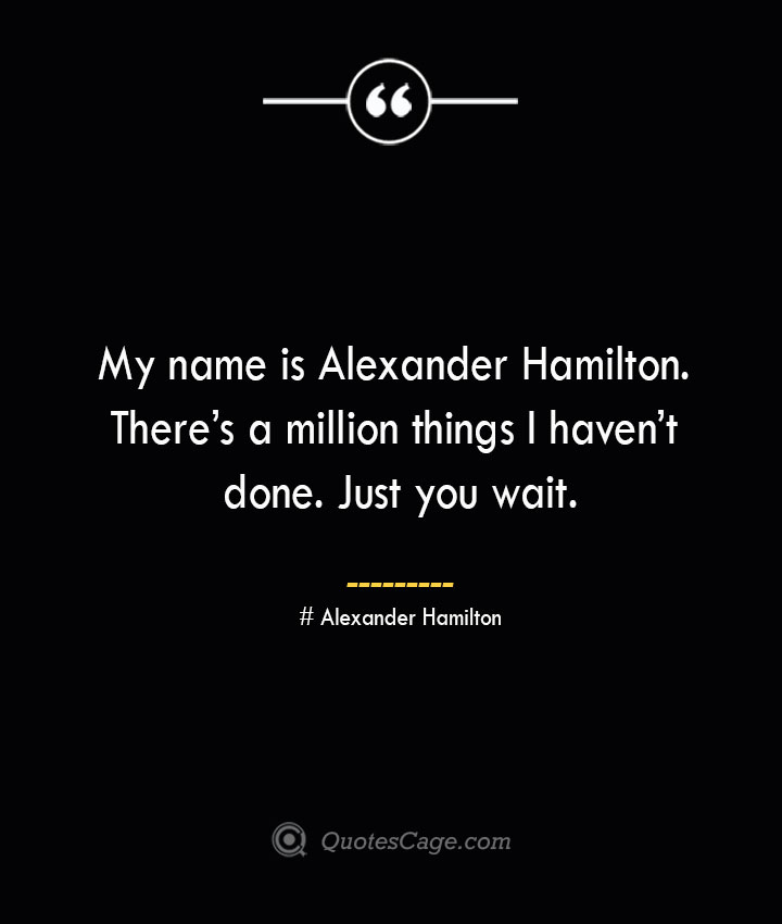 My name is Alexander Hamilton. Theres a million things I havent done. Just you wait. Alexander Hamilton