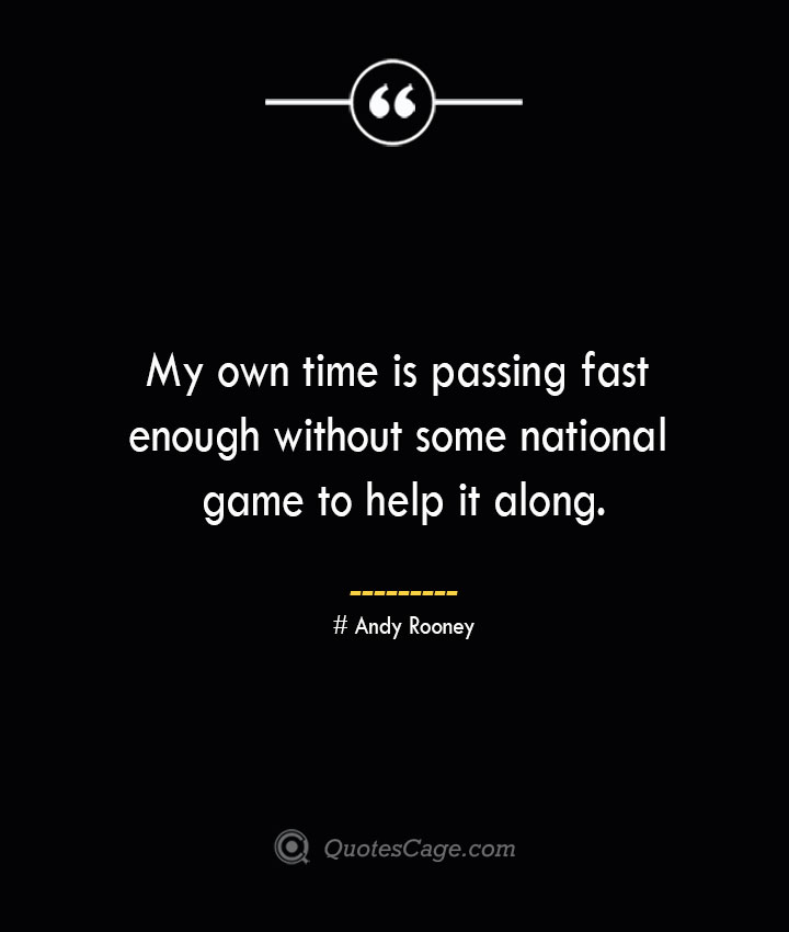 My own time is passing fast enough without some national game to help it along.— Andy Rooney